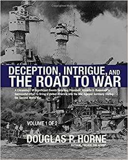 Deception, Intrigue, and the Road to War (Vol. 1 of 2): A Chronology of Significant Events Detailing President Franklin D. Roosevelt's Successful .