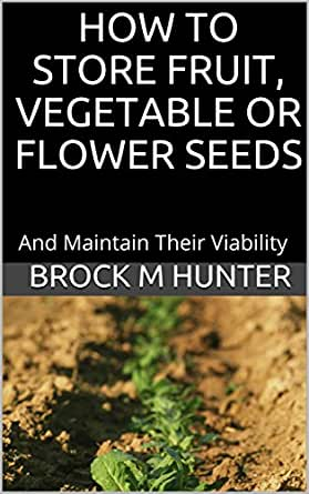 HOW TO STORE FRUIT, VEGETABLE OR FLOWER SEEDS: And Maintain Their Viability