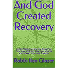 And God Created Recovery: Jewish Wisdom to Help You Break Free From Your Addiction, Heal Your Wounds and Unleash Your Inner Freedom