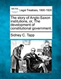 The story of Anglo-Saxon institutions, or, the development of constitutional Government, Sidney C. Tapp, 1240125887