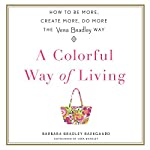 A Colorful Way of Living: How to Be More, Create More, Do More the Vera Bradley Way | Barbara Bradley Baekgaard