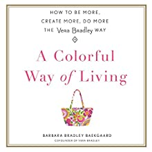 A Colorful Way of Living: How to Be More, Create More, Do More the Vera Bradley Way Audiobook by Barbara Bradley Baekgaard Narrated by Barbara Bradley Baekgaard