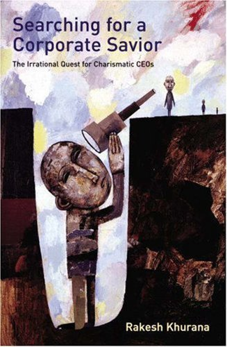Searching for a Corporate Savior: The Irrational Quest for Charismatic CEOs by Rakesh Khurana (2002-09-08)