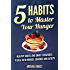 5 Habits to Master Your Hunger: Healthy, Smart Habit Strategies to Deal with Hunger, Diet Cravings and Satiety