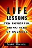 Life Lessons: Ten Powerful Principles for Success, Patrick Doucette, 1494321688