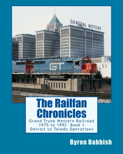 Grand Trunk Western Railroad (The Railfan Chronicles: Grand Trunk Western Railroad, Book 1, Detroit to Toledo Operations: 1975 to 1992 Including Detroit, Toledo and Ironton and Detroit & Toledo Shore Line Railroads)