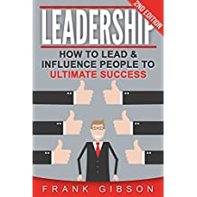Leadership: How To Lead & Influence People To Ultimate Success (People Skills, Team Management & Business Communication)