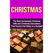 Christmas: The Best Homemade Christmas Gifts and Christmas Recipes that Will Make You Hit of The Party! (christmas, christmas gift, christmas gift ideas, ... gift basket ideas, christmas decorations)