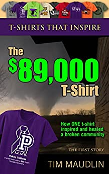 T-SHIRTS THAT INSPIRE: The $89,000 T-Shirt: (How ONE t-shirt inspired and healed a broken community) by [Maudlin, Tim]