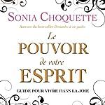Le pouvoir de votre esprit: Guide pour vivre dans la joie | Sonia Choquette