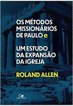 Os Métodos Missionários De Paulo E Um Estudo Da Expansão Da Igreja.