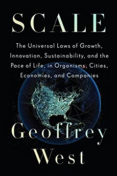 Scale: The Universal Laws of Growth, Innovation, Sustainability, and the Pace of Life in Organisms, Cities, Economies, and Companies by [West, Geoffrey]