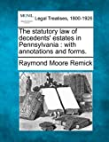 The statutory law of decedents' estates in Pennsylvania : with annotations and Forms, Raymond Moore Remick, 1240123442