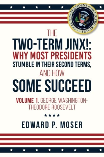 The Two-Term Jinx!: Why Most Presidents Stumble in Their Second Terms, and How Some Succeed - Volume 1, George Washington-Theodore Roosevelt (The ... Presidents Stumble, and Why Some Succeed) -  Edward P. Moser, Student, Paperback