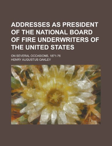 Addresses as president of the National Board of Fire Underwriters of the United States; on several occasions, - Oakley Address