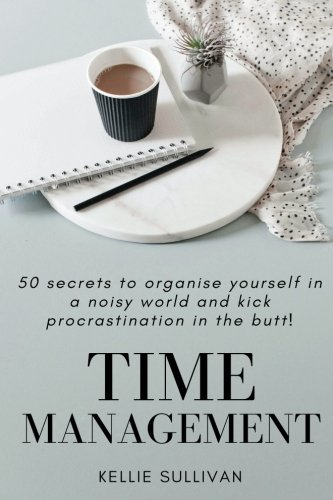 Time Management: 50 Secrets To Organise Yourself In A Noisy World And Kick Procrastination In The Butt! (Productivity, T
