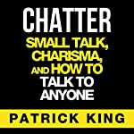 Chatter: Small Talk, Charisma, and How to Talk to Anyone, The People Skills & Communication Skills You Need to Win Friends and Get Jobs | Patrick King