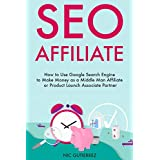 SEO AFFILIATE: How to Use Google Search Engine to Make Money as a Middle Man Affiliate or Product Launch Associate...