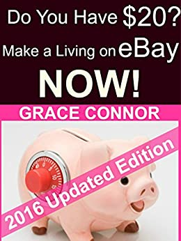 Do You Have $20? Make a Living On eBay - NOW!: A Ridiculously Quick Guide by [Connor, Grace]