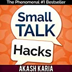 Small Talk Hacks: The People and Communication Skills You Need to Talk to Anyone & Be Instantly Likeable | Akash Karia