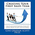 Creating Your First Sales Team: A Guide for Entrepreneurs, Start-Ups, Small Businesses, and Professionals Seeking More Clients and Customers | Gini Graham Scott PhD