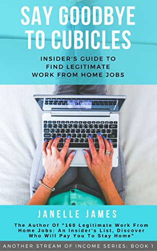 Say Goodbye To Cubicles: An Insider's Guide To Finding Legitimate Work From Home Jobs (Another Stream Of Income Book 1)
