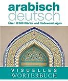 Visuelles Wörterbuch Arabisch-Deutsch: Über 12.000 Wörter und Redewendungen