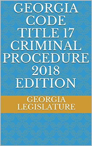 GEORGIA CODE TITLE 17 CRIMINAL PROCEDURE 2018 EDITION