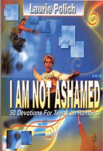 I Am Not Ashamed: 50 Devotions for Teens on Romans