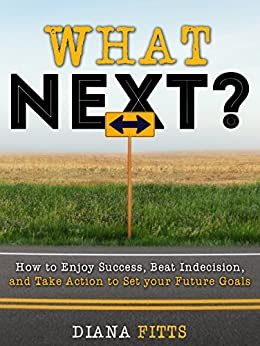 What Next?: How to Enjoy Success, Beat Indecision, and Take Action to Set Your Future Goals by [Fitts, Diana]