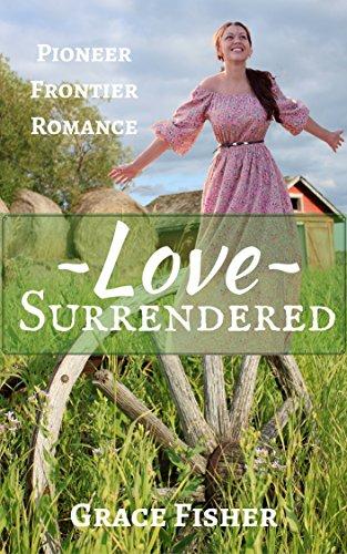 Romance: WESTERN ROMANCE: Love Surrendered (Historical Pioneer Frontier Romance) (Inspirational Western Romance)