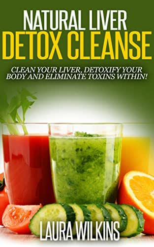 NATURAL LIVER DETOX CLEANSE: CLEAN YOUR LIVER, DETOXIFY YOUR BODY AND ELIMINATE TOXINS WITHIN (liver cleanse, liver detox, detoxification, natural detox)