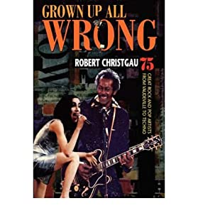 Grown Up All Wrong: 75 Great Rock and Pop Artists from Vaudeville to Techno By Robert Christgau