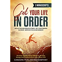 Get Your Life In Order 3 - 1 Manuscript: Declutter and Reduce Stress, Get Your Finance in Order, Improve Focus and Memory, Develop Healthy Sleep Habits to Increase Energy and Productivity!