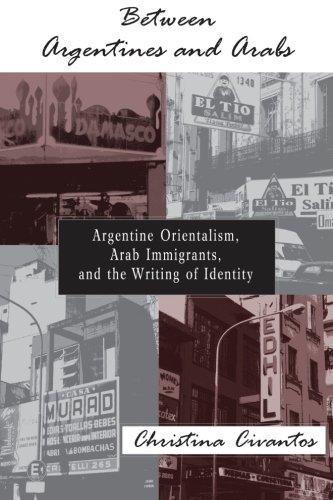 Between Argentines and Arabs: Argentine Orientalism, Arab...