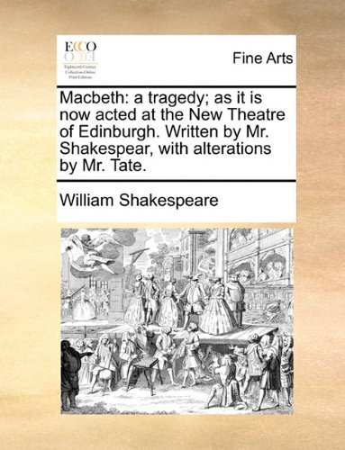 Macbeth: a tragedy; as it is now acted at the New Theatre of Edinburgh. Written by Mr. Shakespear, with alterations by M