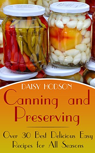 Canning and Preserving: Over 30 Best Delicious Easy Recipes for All Seasons by Daisy  Hodson