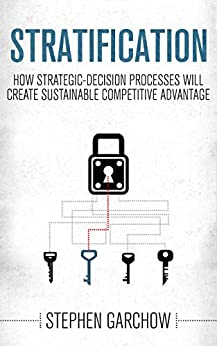 Stratification: How Strategic-Decision Processes will Create Sustainable Competitive Advantage by [Garchow, Stephen]