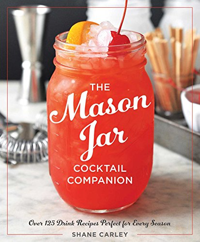 The Mason Jar Cocktail Companion: 125 Cocktail Recipes Tailor-Made for the Rustic Charm of a Mason Jar!