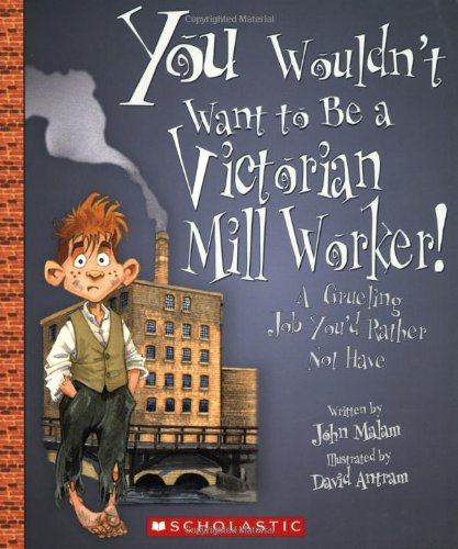 You Wouldn't Want to Be a Victorian Mill Worker!: A Grueling Job You'd Rather Not Have