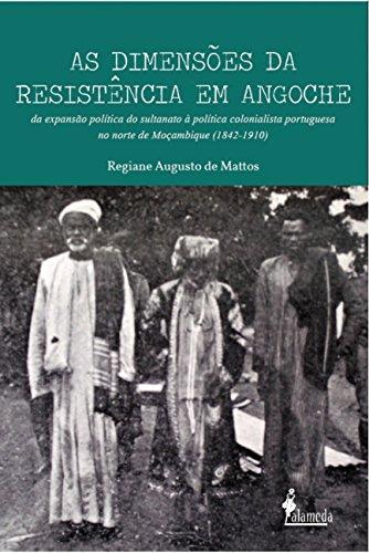As Dimensões da Resistência em Angoche. Da Expansão Política do Sultanato à Política Colonialista Portuguesa no Norte de Moçambique. 1842-1910