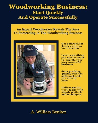 Woodworking Business: Start Quickly and Operate Successfully: An Expert Woodworker Reveals The Keys To Succeeding In The