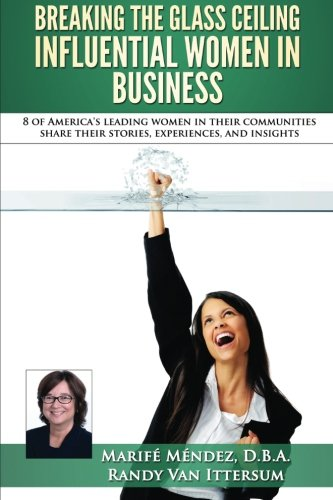 Breaking the Glass Ceiling - Influential Women in Business: 8 of America's leading women in their communities share their stories, experiences, and insights