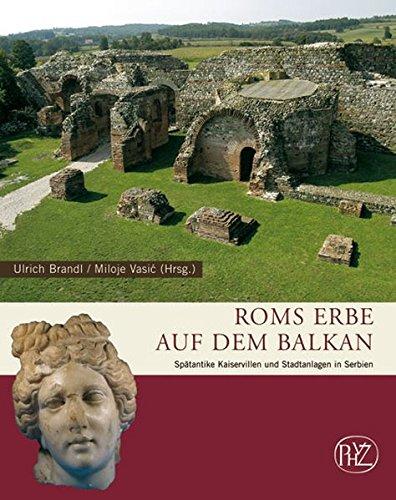 Roms Erbe auf dem Balkan: Spätantike Kaiservillen und Stadtanlagen in Serbien (Zaberns Bildbände zur Archäologie)