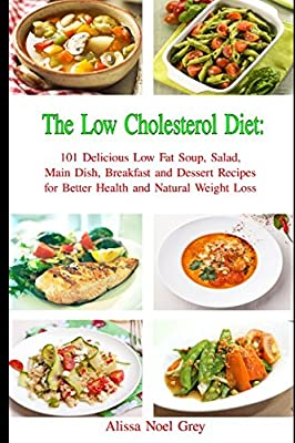 The Low Cholesterol Diet: 101 Delicious Low Fat Soup, Salad, Main Dish, Breakfast and Dessert Recipes for Better Health and Natural Weight Loss (Healthy Weight Loss Diets)