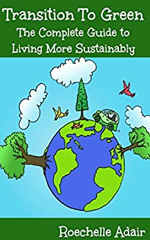 Transition to Green - The Complete Guide to Living More Sustainably by [Adair, Roechelle]