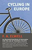 Cycling in Europe - An Illustrated Hand-Book of Information for the Use of Touring Cyclists - Containing Also Hints for Preparation, Suggestions ... Cycling Tours in England, Ireland, France, S