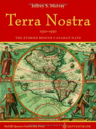 Terra Nostra, 1550-1950: The Stories Behind Canada's Maps