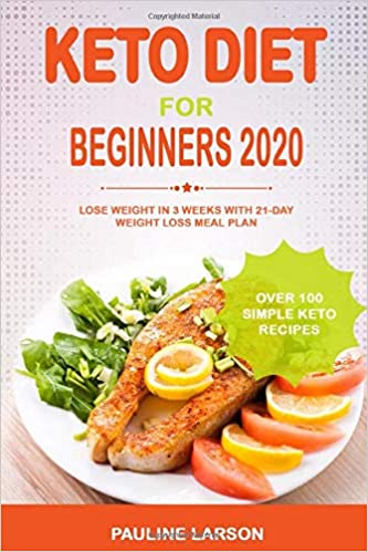 Keto Diet for Beginners 2020: Lose Weight in 3 Weeks with 21-Day Weight Loss Meal Plan and Over 100 Simple Keto Recipes