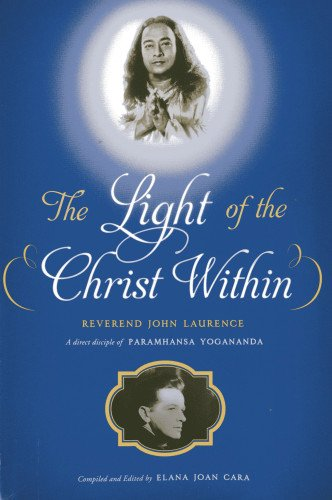 The Light of the Christ Within: Inspired Talks by Reverand John Laurence, a Direct Disciple of Paramhansa Yogananda ebook